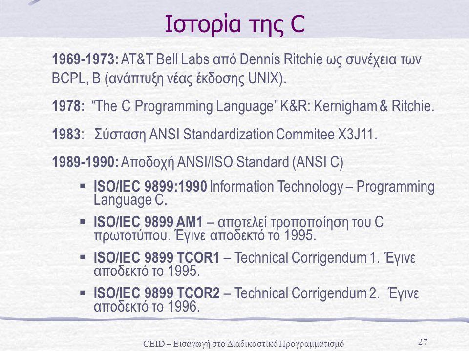 27 Ιστορία της C  ISO/IEC 9899:1990 Information Technology – Programming Language C.  ISO/IEC 9899 AM1 – αποτελεί τροποποίηση του C πρωτοτύπου. Έγιν
