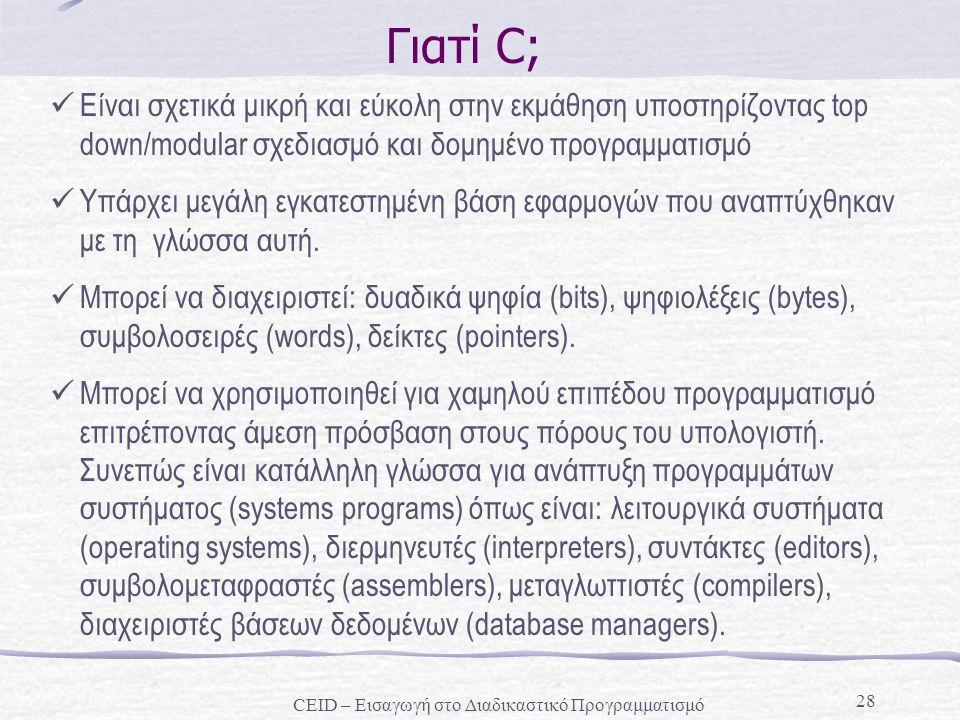 28 Γιατί C; Είναι σχετικά μικρή και εύκολη στην εκμάθηση υποστηρίζοντας top down/modular σχεδιασμό και δομημένο προγραμματισμό Υπάρχει μεγάλη εγκατεστ