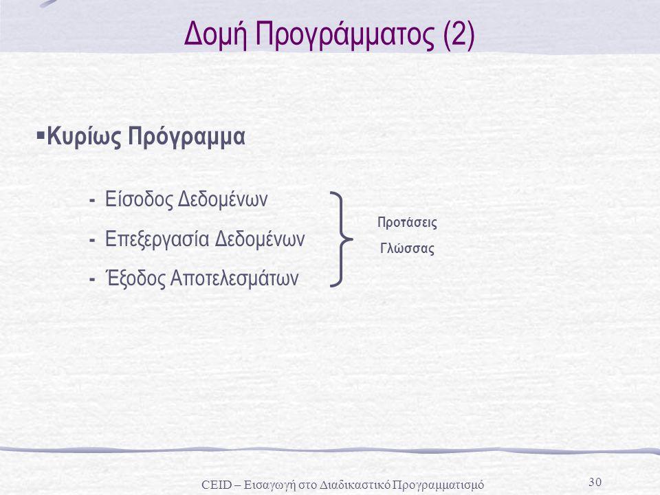 30 Δομή Προγράμματος (2) - Είσοδος Δεδομένων - Επεξεργασία Δεδομένων - Έξοδος Αποτελεσμάτων  Κυρίως Πρόγραμμα Προτάσεις Γλώσσας CEID – Εισαγωγή στο Δ