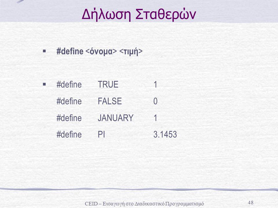 48 Δήλωση Σταθερών  #define  #define TRUE 1 #define FALSE 0 #define JANUARY 1 #define PI 3.1453 CEID – Εισαγωγή στο Διαδικαστικό Προγραμματισμό
