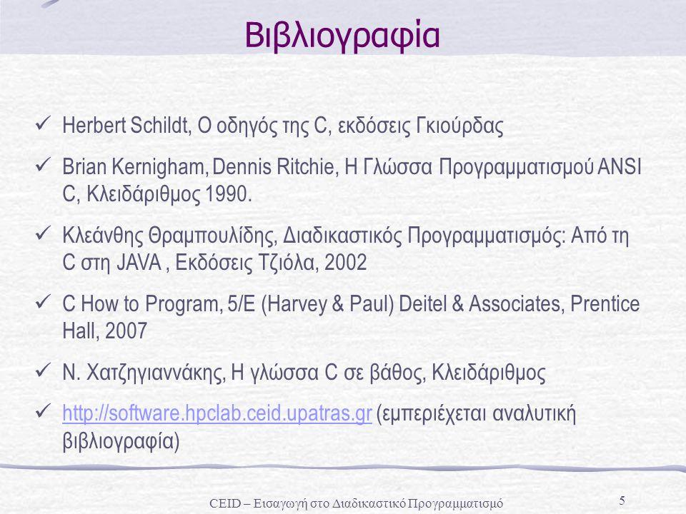 CEID – Εισαγωγή στο Διαδικαστικό Προγραμματισμό 5 Βιβλιογραφία Herbert Schildt, Ο οδηγός της C, εκδόσεις Γκιούρδας Brian Kernigham, Dennis Ritchie, H