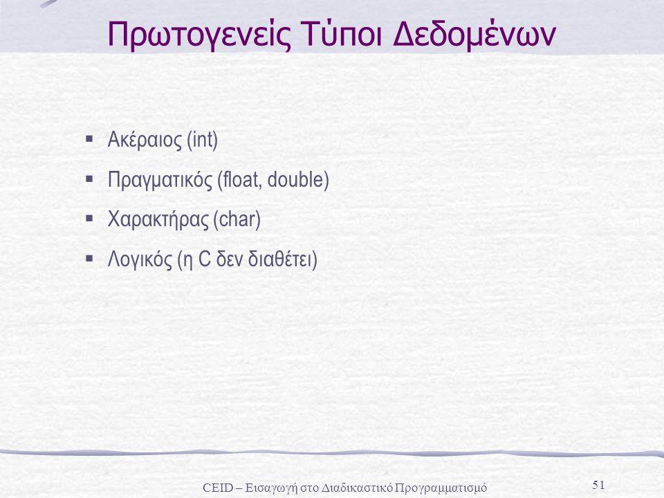 51 Πρωτογενείς Τύποι Δεδομένων  Ακέραιος (int)  Πραγματικός (float, double)  Χαρακτήρας (char)  Λογικός (η C δεν διαθέτει) CEID – Εισαγωγή στο Δια