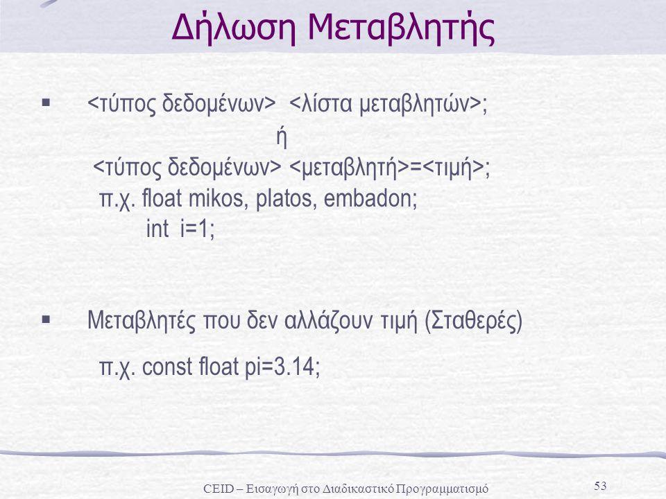 53 Δήλωση Μεταβλητής  ; ή = ; π.χ. float mikos, platos, embadon; int i=1;  Μεταβλητές που δεν αλλάζουν τιμή (Σταθερές) π.χ. const float pi=3.14; CEI