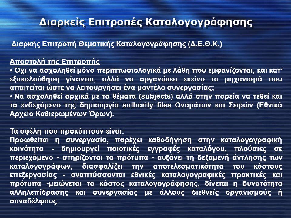 Διαρκής Επιτροπή Θεματικής Καταλογογράφησης (Δ.Ε.Θ.Κ.) Αποστολή της Επιτροπής Όχι να ασχοληθεί μόνο περιπτωσιολογικά με λάθη που εμφανίζονται, και κατ' εξακολούθηση γίνονται, αλλά να οργανώσει εκείνο το μηχανισμό που απαιτείται ώστε να λειτουργήσει ένα μοντέλο συνεργασίας; Να ασχοληθεί αρχικά με τα θέματα (subjects) αλλά στην πορεία να τεθεί και το ενδεχόμενο της δημιουργία authority files Ονομάτων και Σειρών (Εθνικό Αρχείο Καθιερωμένων Όρων).