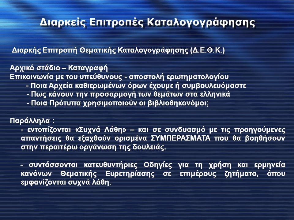 Διαρκής Επιτροπή Θεματικής Καταλογογράφησης (Δ.Ε.Θ.Κ.) Αρχικό στάδιο – Καταγραφή Επικοινωνία με του υπεύθυνους - αποστολή ερωτηματολογίου - Ποια Αρχεία καθιερωμένων όρων έχουμε ή συμβουλευόμαστε - Πως κάνουν την προσαρμογή των θεμάτων στα ελληνικά - Ποια Πρότυπα χρησιμοποιούν οι βιβλιοθηκονόμοι; Παράλληλα : - εντοπίζονται «Συχνά Λάθη» – και σε συνδυασμό με τις προηγούμενες απαντήσεις θα εξαχθούν ορισμένα ΣΥΜΠΕΡΑΣΜΑΤΑ που θα βοηθήσουν στην περαιτέρω οργάνωση της δουλειάς.
