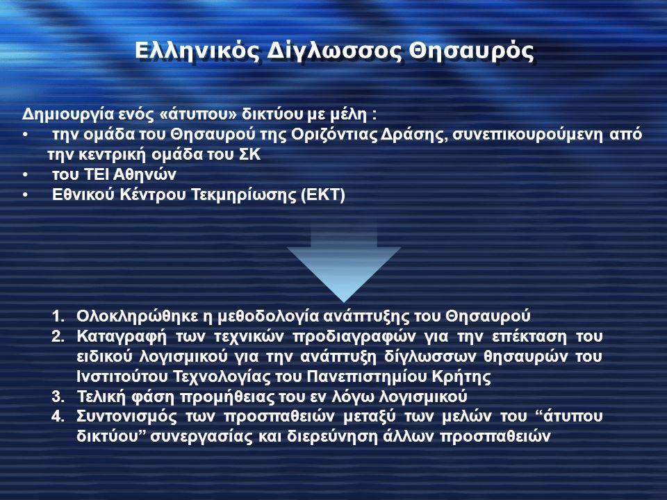 Δημιουργία ενός «άτυπου» δικτύου με μέλη : την ομάδα του Θησαυρού της Οριζόντιας Δράσης, συνεπικουρούμενη από την κεντρική ομάδα του ΣΚ του ΤΕΙ Αθηνών Εθνικού Κέντρου Τεκμηρίωσης (ΕΚΤ) Ελληνικός Δίγλωσσος Θησαυρός 1.Ολοκληρώθηκε η μεθοδολογία ανάπτυξης του Θησαυρού 2.Καταγραφή των τεχνικών προδιαγραφών για την επέκταση του ειδικού λογισμικού για την ανάπτυξη δίγλωσσων θησαυρών του Ινστιτούτου Τεχνολογίας του Πανεπιστημίου Κρήτης 3.Τελική φάση προμήθειας του εν λόγω λογισμικού 4.Συντονισμός των προσπαθειών μεταξύ των μελών του άτυπου δικτύου συνεργασίας και διερεύνηση άλλων προσπαθειών