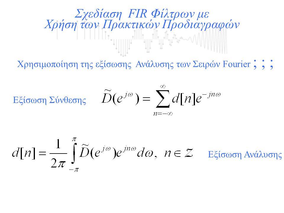 Χρησιμοποίηση της εξίσωσης Ανάλυσης των Σειρών Fourier ; ; ; Σχεδίαση FIR Φίλτρων με Χρήση των Πρακτικών Προδιαγραφών Εξίσωση Σύνθεσης Εξίσωση Ανάλυση