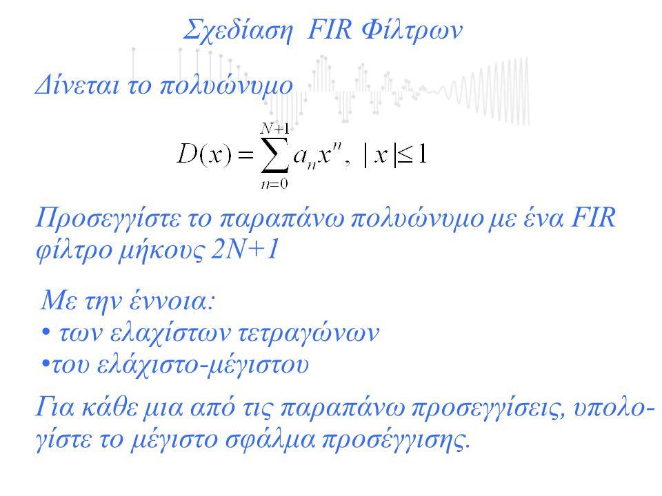 Σχεδίαση FIR Φίλτρων Δίνεται το πολυώνυμο Προσεγγίστε το παραπάνω πολυώνυμο με ένα FIR φίλτρο μήκους 2Ν+1 Με την έννοια: των ελαχίστων τετραγώνων του