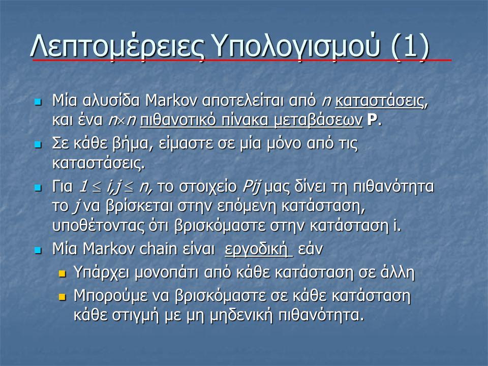 Λεπτομέρειες Υπολογισμού (1) Μία αλυσίδα Markov αποτελείται από n καταστάσεις, και ένα n  n πιθανοτικό πίνακα μεταβάσεων P.
