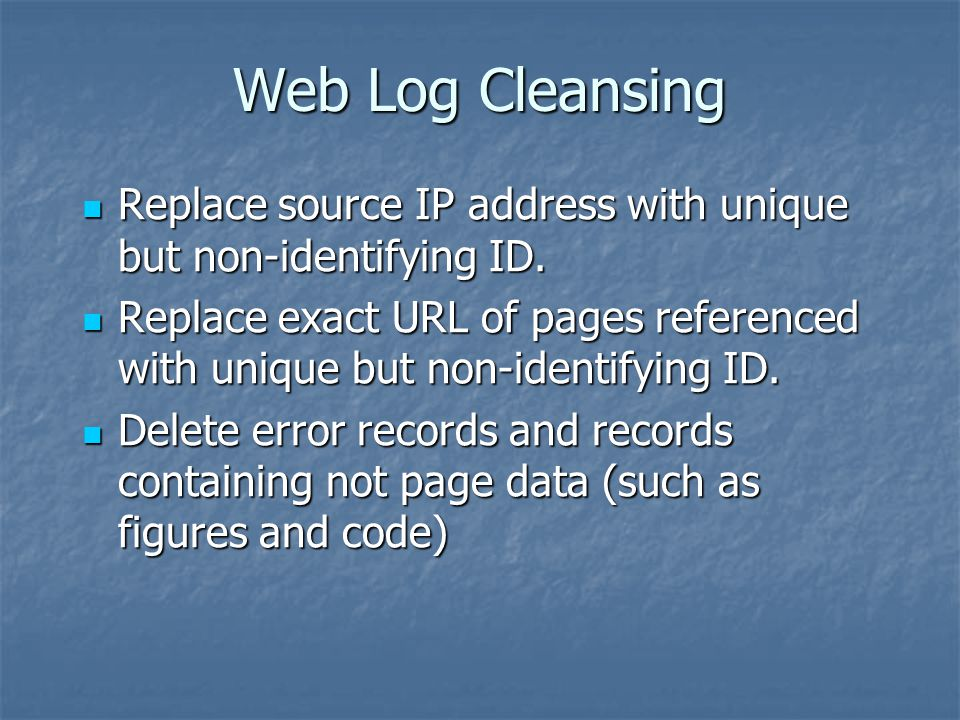 Web Log Cleansing Replace source IP address with unique but non-identifying ID.