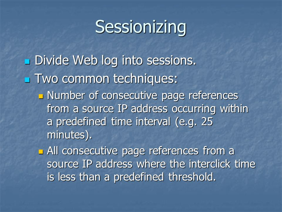 Sessionizing Divide Web log into sessions. Divide Web log into sessions.
