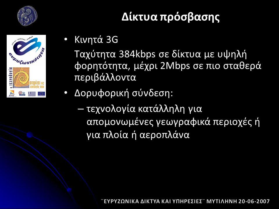 Κινητά 3G Ταχύτητα 384kbps σε δίκτυα με υψηλή φορητότητα, μέχρι 2Mbps σε πιο σταθερά περιβάλλοντα Δορυφορική σύνδεση: – τεχνολογία κατάλληλη για απομονωμένες γεωγραφικά περιοχές ή για πλοία ή αεροπλάνα Δίκτυα πρόσβασης