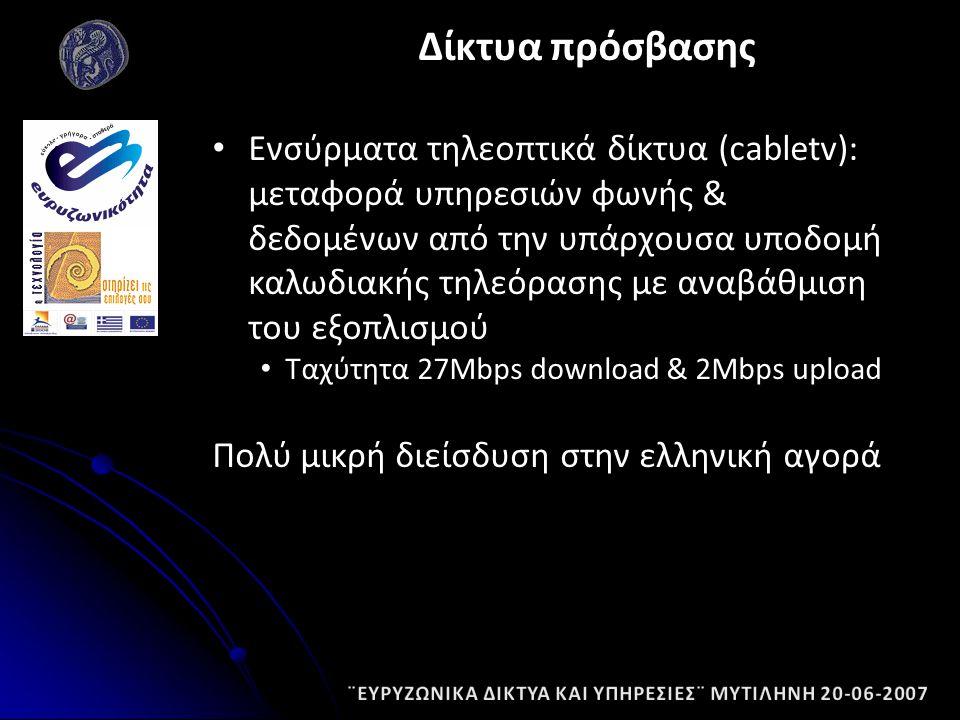Ενσύρματα τηλεοπτικά δίκτυα (cabletv): μεταφορά υπηρεσιών φωνής & δεδομένων από την υπάρχουσα υποδομή καλωδιακής τηλεόρασης με αναβάθμιση του εξοπλισμού Ταχύτητα 27Mbps download & 2Mbps upload Πολύ μικρή διείσδυση στην ελληνική αγορά Δίκτυα πρόσβασης