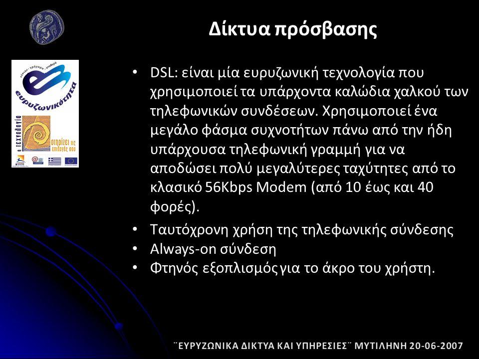 DSL: είναι μία ευρυζωνική τεχνολογία που χρησιμοποιεί τα υπάρχοντα καλώδια χαλκού των τηλεφωνικών συνδέσεων.