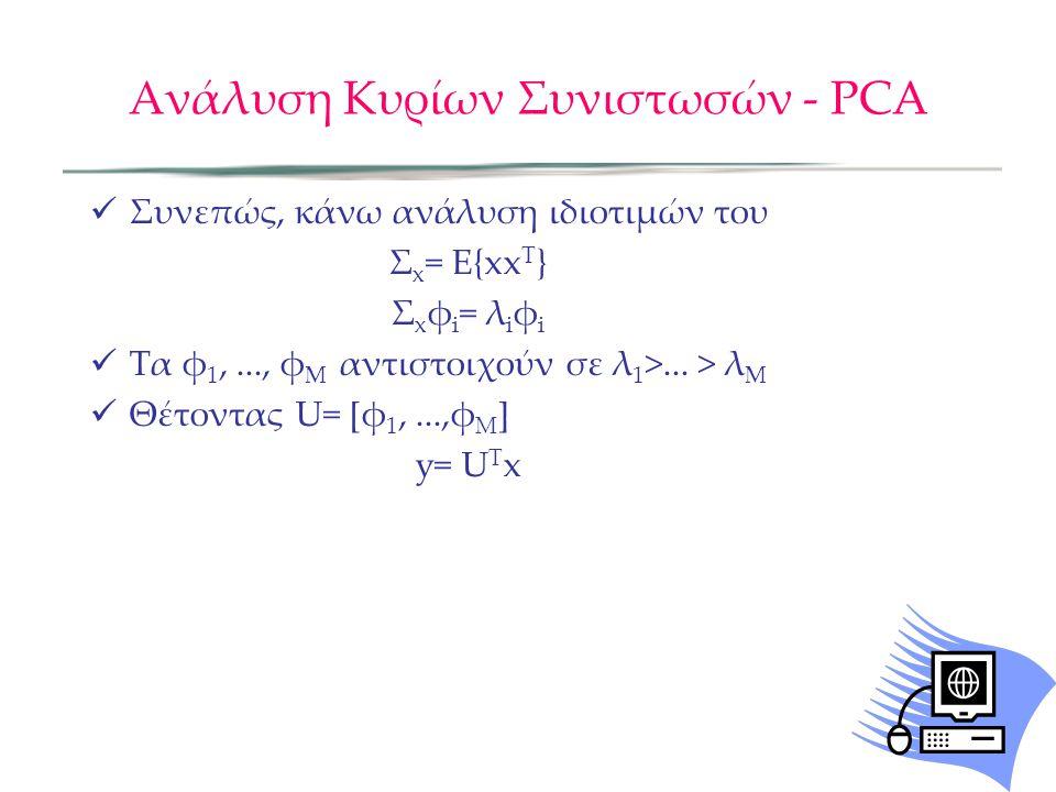 Ανάλυση Κυρίων Συνιστωσών - PCA Συνεπώς, κάνω ανάλυση ιδιοτιµών του Σ x = Ε{xx T } Σ x φ i = λ i φ i Τα φ 1,..., φ M αντιστοιχούν σε λ 1 >... > λ M Θέ