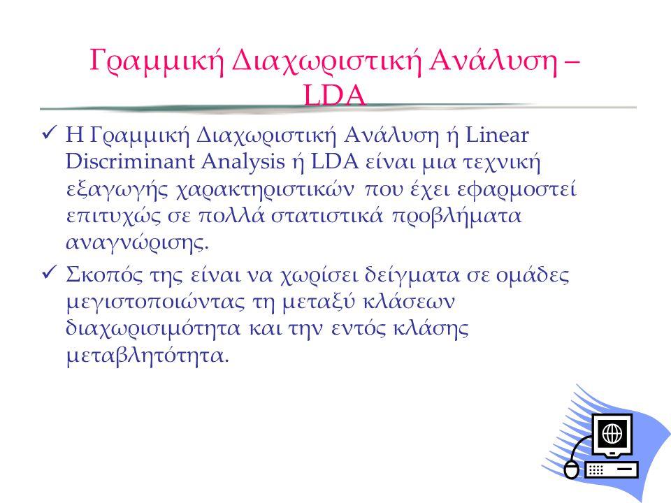 Γραμμική Διαχωριστική Ανάλυση – LDA H Γραμμική Διαχωριστική Ανάλυση ή Linear Discriminant Analysis ή LDA είναι μια τεχνική εξαγωγής χαρακτηριστικών πο