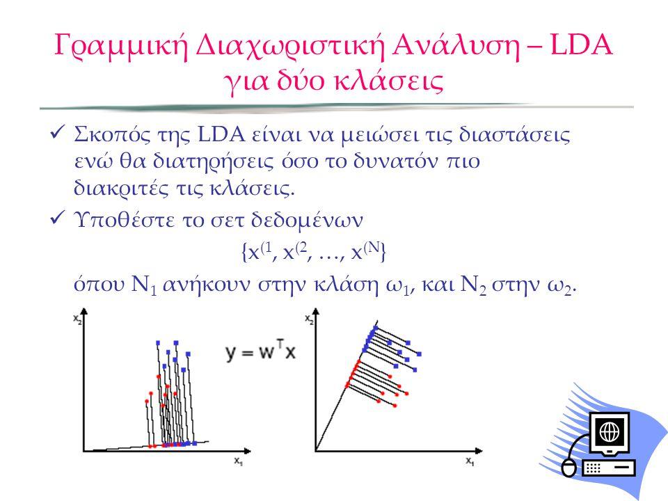 Γραμμική Διαχωριστική Ανάλυση – LDA για δύο κλάσεις Σκοπός της LDA είναι να μειώσει τις διαστάσεις ενώ θα διατηρήσεις όσο το δυνατόν πιο διακριτές τις