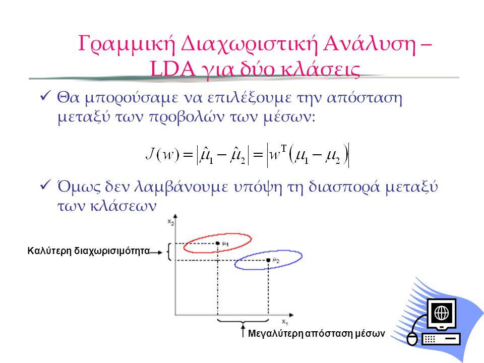 Γραμμική Διαχωριστική Ανάλυση – LDA για δύο κλάσεις Θα μπορούσαμε να επιλέξουμε την απόσταση μεταξύ των προβολών των μέσων: Όμως δεν λαμβάνουμε υπόψη