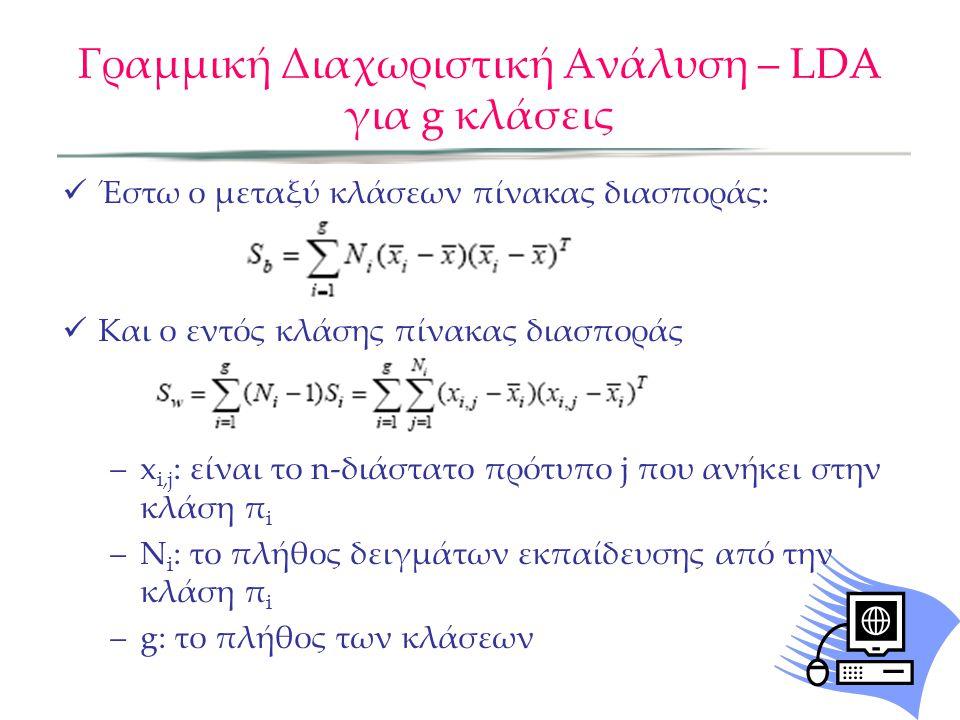 Γραμμική Διαχωριστική Ανάλυση – LDA για g κλάσεις Έστω ο μεταξύ κλάσεων πίνακας διασποράς: Και ο εντός κλάσης πίνακας διασποράς –x i,j : είναι το n-δι