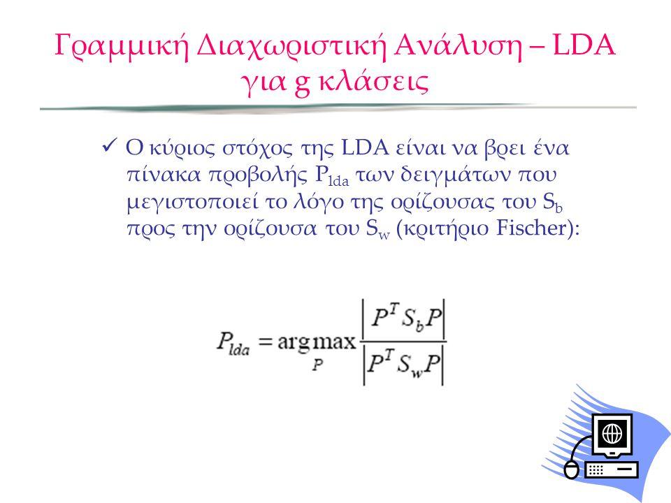 Γραμμική Διαχωριστική Ανάλυση – LDA για g κλάσεις Ο κύριος στόχος της LDA είναι να βρει ένα πίνακα προβολής P lda των δειγμάτων που μεγιστοποιεί το λό
