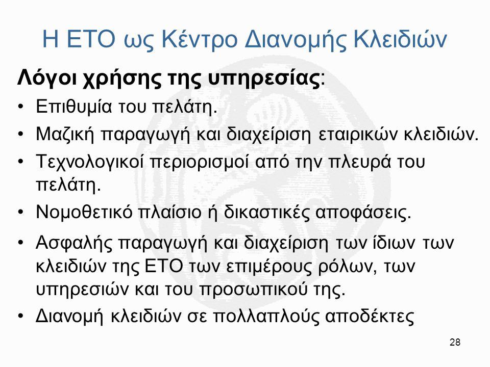 28 Η ΕΤΟ ως Κέντρο Διανομής Κλειδιών Λόγοι χρήσης της υπηρεσίας: Επιθυμία του πελάτη. Μαζική παραγωγή και διαχείριση εταιρικών κλειδιών. Τεχνολογικοί