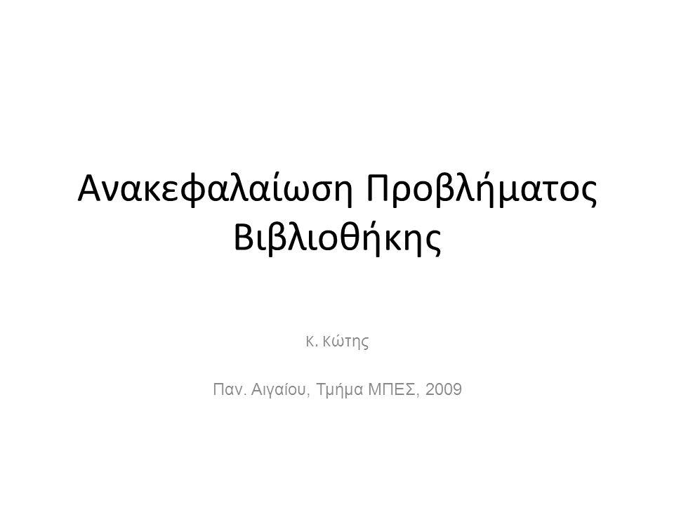 Ανακεφαλαίωση Προβλήματος Βιβλιοθήκης K. K ώτης Παν. Αιγαίου, Τμήμα ΜΠΕΣ, 2009