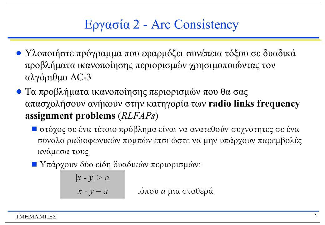 4 ΤΜΗΜΑ ΜΠΕΣ Εργασία 2 - Arc Consistency Το σύνολο των RLFAP προβλημάτων στα οποία θα τεστάρετε τον αλγόριθμο σας βρίσκονται στο αρχείο RLFAPs.rar ( http://www.icsd.aegean.gr/lecturers/konsterg/teaching/AI/AI.html ) http://www.icsd.aegean.gr/lecturers/konsterg/teaching/AI/AI.html  τα προβλήματα έχουν ονόματα όπως scen3-f11 και graph8-f10.
