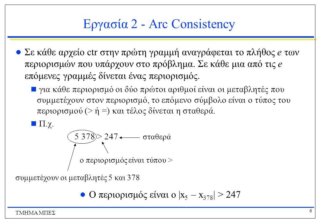 7 ΤΜΗΜΑ ΜΠΕΣ Εργασία 2 - Arc Consistency Το πρόγραμμα σας πρέπει να δέχεται ως είσοδο από τον χρήστη το όνομα ενός RLFA προβλήματος, να διαβάζει τα κατάλληλα αρχεία, και να εφαρμόζει arc consistency στο πρόβλημα.