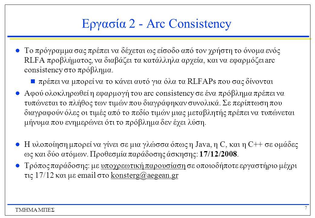 7 ΤΜΗΜΑ ΜΠΕΣ Εργασία 2 - Arc Consistency Το πρόγραμμα σας πρέπει να δέχεται ως είσοδο από τον χρήστη το όνομα ενός RLFA προβλήματος, να διαβάζει τα κα