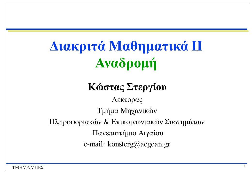 1 ΤΜΗΜΑ ΜΠΕΣ Διακριτά Μαθηματικά ΙI Αναδρομή Κώστας Στεργίου Λέκτορας Τμήμα Μηχανικών Πληροφοριακών & Επικοινωνιακών Συστημάτων Πανεπιστήμιο Αιγαίου e-mail: konsterg@aegean.gr