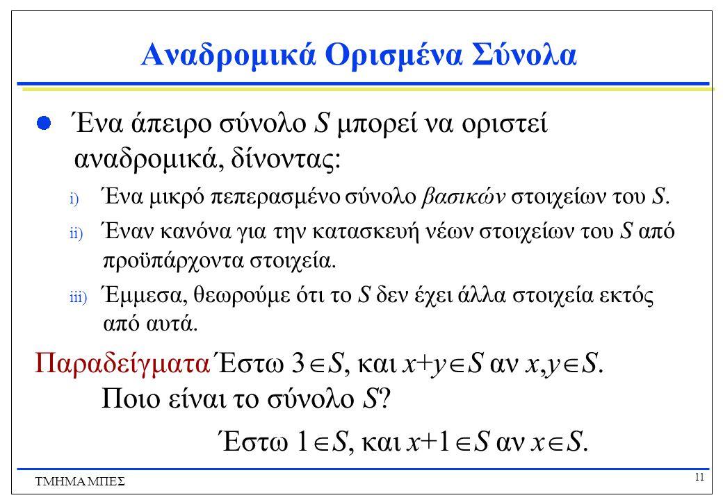 11 ΤΜΗΜΑ ΜΠΕΣ Αναδρομικά Ορισμένα Σύνολα Ένα άπειρο σύνολο S μπορεί να οριστεί αναδρομικά, δίνοντας: i) Ένα μικρό πεπερασμένο σύνολο βασικών στοιχείων του S.