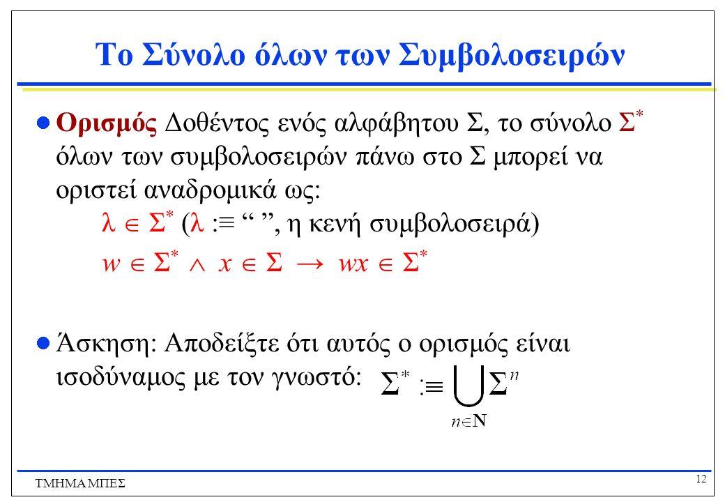 12 ΤΜΗΜΑ ΜΠΕΣ Το Σύνολο όλων των Συμβολοσειρών Ορισμός Δοθέντος ενός αλφάβητου Σ, το σύνολο Σ * όλων των συμβολοσειρών πάνω στο Σ μπορεί να οριστεί αναδρομικά ως: λ  Σ * (λ :≡ , η κενή συμβολοσειρά) w  Σ *  x  Σ → wx  Σ * Άσκηση: Αποδείξτε ότι αυτός ο ορισμός είναι ισοδύναμος με τον γνωστό: