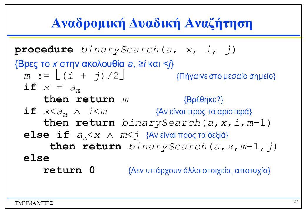 27 ΤΜΗΜΑ ΜΠΕΣ Αναδρομική Δυαδική Αναζήτηση procedure binarySearch(a, x, i, j) {Βρες το x στην ακολουθία a, ≥i και <j} m :=  (i + j)/2  {Πήγαινε στο μεσαίο σημείο} if x = a m then return m {Βρέθηκε?} if x<a m  i<m {Αν είναι προς τα αριστερά} then return binarySearch(a,x,i,m−1) else if a m <x  m<j {Αν είναι προς τα δεξιά} then return binarySearch(a,x,m+1,j) else return 0 {Δεν υπάρχουν άλλα στοιχεία, αποτυχία}