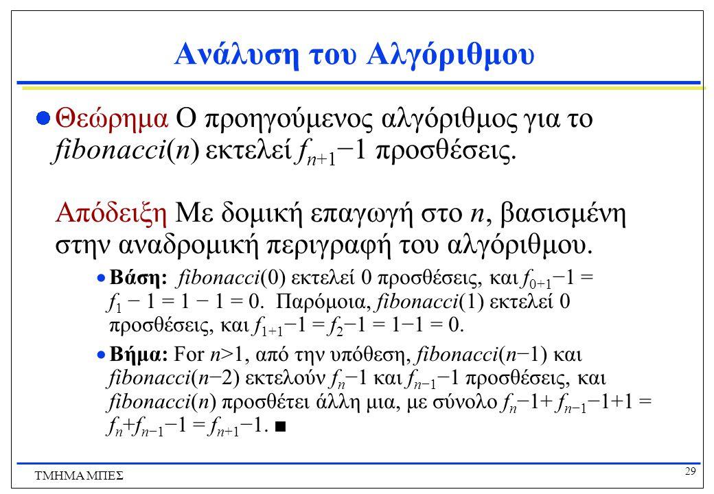 29 ΤΜΗΜΑ ΜΠΕΣ Ανάλυση του Αλγόριθμου Θεώρημα Ο προηγούμενος αλγόριθμος για το fibonacci(n) εκτελεί f n+1 −1 προσθέσεις.