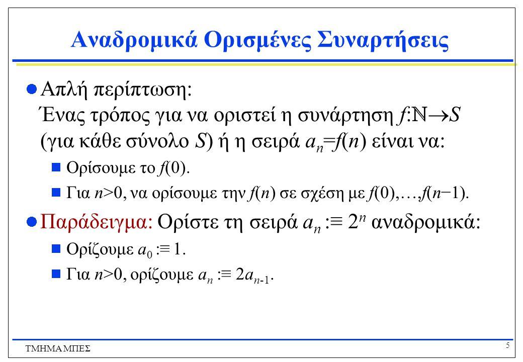 6 ΤΜΗΜΑ ΜΠΕΣ Αναδρομικά Ορισμένες Συναρτήσεις Ας υποθέσουμε ότι ορίζουμε την f(n) για όλα τα n  ℕ αναδρομικά ως:  Ορίζουμε f(0)=3  Για κάθε n  ℕ, ορίζουμε f(n+1)=2f(n)+3 Ποιες είναι οι τιμές των παρακάτω.