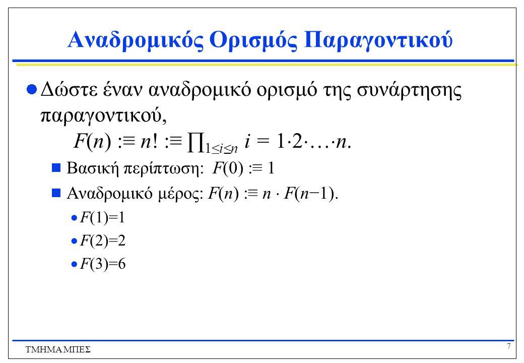 8 ΤΜΗΜΑ ΜΠΕΣ Παραδείγματα Γράψτε αναδρομικούς ορισμούς για τα παρακάτω:  i+n (i ακέραιος, n φυσικός)  a·n (a πραγματικός, n φυσικός) χρησιμοποιώντας μόνο πρόσθεση  a n (a πραγματικός, n φυσικός) χρησιμοποιώντας μόνο πολλαπλασιασμό  ∑ 0≤i≤n a i (για μια οποιαδήποτε σειρά αριθμών {a i })  ∏ 0≤i≤n a i (για μια οποιαδήποτε σειρά αριθμών{a i })  ∩ 0≤i≤n S i (για μια οποιαδήποτε σειρά συνόλων {S i })