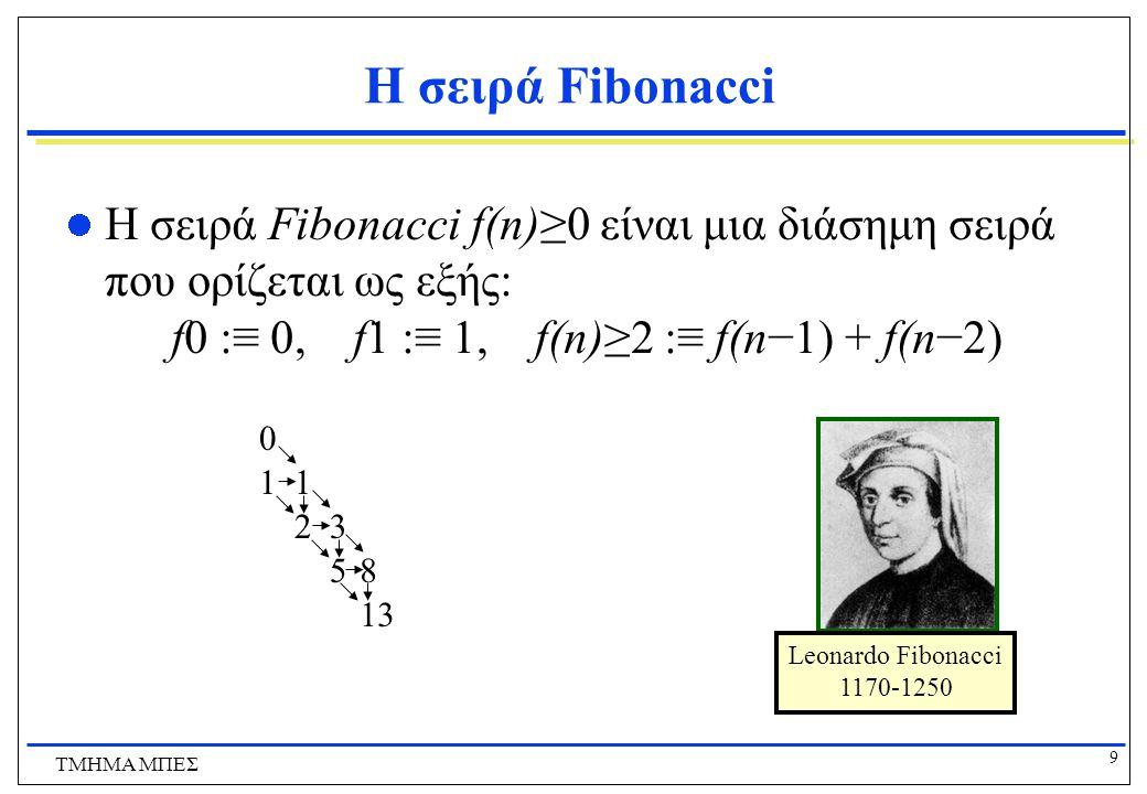 9 ΤΜΗΜΑ ΜΠΕΣ Η σειρά Fibonacci Η σειρά Fibonacci f(n)≥0 είναι μια διάσημη σειρά που ορίζεται ως εξής: f0 :≡ 0, f1 :≡ 1, f(n)≥2 :≡ f(n−1) + f(n−2) Leonardo Fibonacci 1170-1250 0 11 23 58 13