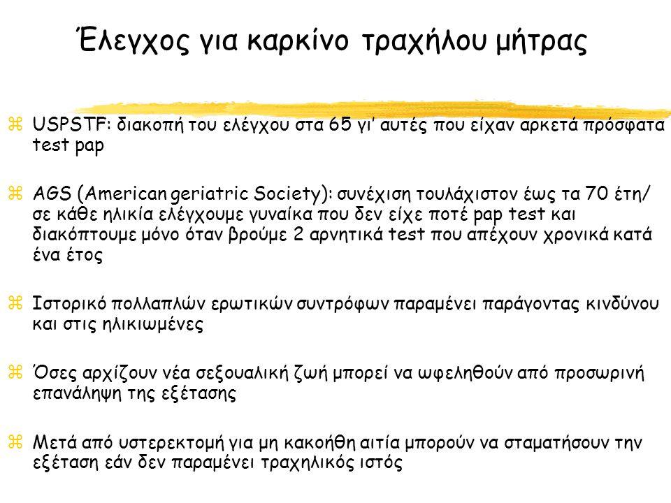 zUSPSTF: διακοπή του ελέγχου στα 65 γι' αυτές που είχαν αρκετά πρόσφατα test pap zAGS (American geriatric Society): συνέχιση τουλάχιστον έως τα 70 έτη/ σε κάθε ηλικία ελέγχουμε γυναίκα που δεν είχε ποτέ pap test και διακόπτουμε μόνο όταν βρούμε 2 αρνητικά test που απέχουν χρονικά κατά ένα έτος zΙστορικό πολλαπλών ερωτικών συντρόφων παραμένει παράγοντας κινδύνου και στις ηλικιωμένες zΌσες αρχίζουν νέα σεξουαλική ζωή μπορεί να ωφεληθούν από προσωρινή επανάληψη της εξέτασης zΜετά από υστερεκτομή για μη κακοήθη αιτία μπορούν να σταματήσουν την εξέταση εάν δεν παραμένει τραχηλικός ιστός Έλεγχος για καρκίνο τραχήλου μήτρας
