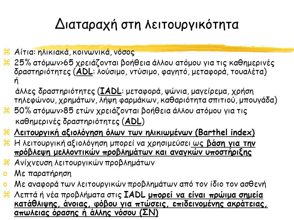 Διαταραχή στη λειτουργικότητα zΑίτια: ηλικιακά, κοινωνικά, νόσος z25% ατόμων>65 χρειάζονται βοήθεια άλλου ατόμου για τις καθημερινές δραστηριότητες (ADL: λούσιμο, ντύσιμο, φαγητό, μεταφορά, τουαλέτα) ή άλλες δραστηριότητες (IADL: μεταφορά, ψώνια, μαγείρεμα, χρήση τηλεφώνου, χρημάτων, λήψη φαρμάκων, καθαριότητα σπιτιού, μπουγάδα) z50% ατόμων>85 ετών χρειάζονται βοήθεια άλλου ατόμου για τις καθημερινές δραστηριότητες (ADL) zΛειτουργική αξιολόγηση όλων των ηλικιωμένων (Barthel index) zΗ λειτουργική αξιολόγηση μπορεί να χρησιμεύσει ως βάση για την πρόβλεψη μελλοντικών προβλημάτων και αναγκών υποστήριξης zΑνίχνευση λειτουργικών προβλημάτων oΜε παρατήρηση oΜε αναφορά των λειτουργικών προβλημάτων από τον ίδιο τον ασθενή zΛεπτά ή νέα προβλήματα στις IADL μπορεί να είναι πρώιμα σημεία κατάθλιψης, άνοιας, φόβου για πτώσεις, επιδεινομένης ακράτειας, απωλειας όρασης ή άλλης νόσου (ΣΝ)