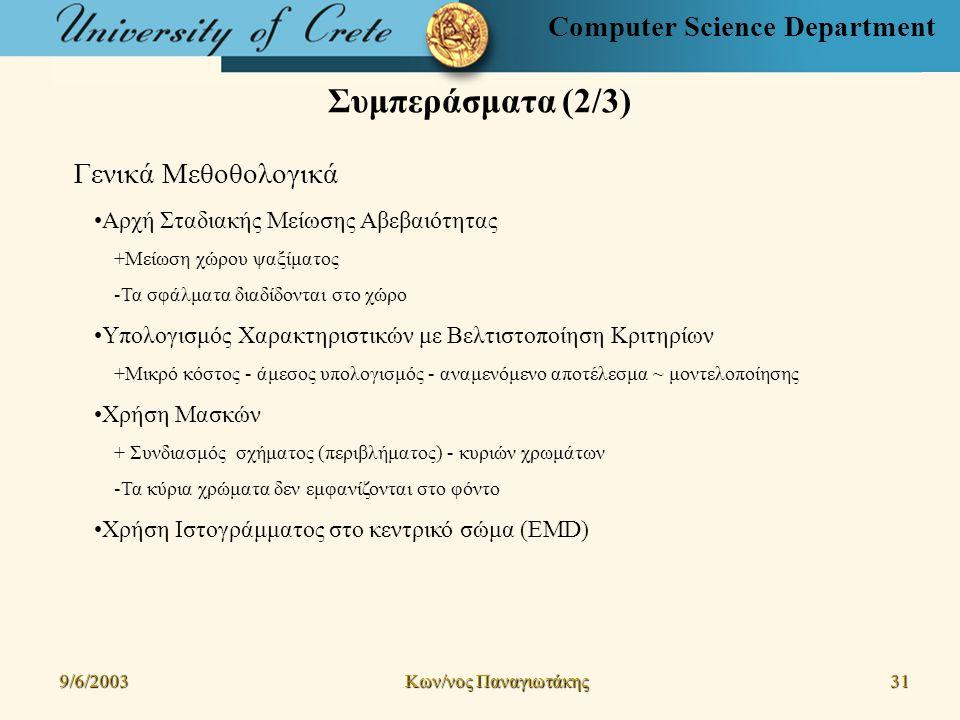Computer Science Department Συμπεράσματα (2/3) 9/6/2003 Kων/νος Παναγιωτάκης 31 Γενικά Μεθοθολογικά Αρχή Σταδιακής Μείωσης Αβεβαιότητας +Μείωση χώρου ψαξίματος -Τα σφάλματα διαδίδονται στο χώρο Υπολογισμός Χαρακτηριστικών με Βελτιστοποίηση Κριτηρίων +Μικρό κόστος - άμεσος υπολογισμός - αναμενόμενο αποτέλεσμα ~ μοντελοποίησης Χρήση Μασκών + Συνδιασμός σχήματος (περιβλήματος) - κυριών χρωμάτων -Τα κύρια χρώματα δεν εμφανίζονται στο φόντο Χρήση Ιστογράμματος στο κεντρικό σώμα (EMD)