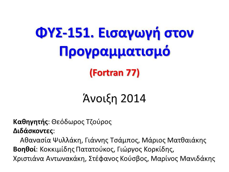 ΦΥΣ-151. Εισαγωγή στον Προγραμματισμό ΦΥΣ-151. Εισαγωγή στον Προγραμματισμό Άνοιξη 2014 (Fortran 77) Καθηγητής: Θεόδωρος Τζούρος Διδάσκοντες: Αθανασία