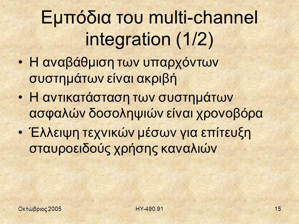 Οκτώβριος 2005ΗΥ-490.9115 Εμπόδια του multi-channel integration (1/2) Η αναβάθμιση των υπαρχόντων συστημάτων είναι ακριβή Η αντικατάσταση των συστημάτων ασφαλών δοσοληψιών είναι χρονοβόρα Έλλειψη τεχνικών μέσων για επίτευξη σταυροειδούς χρήσης καναλιών