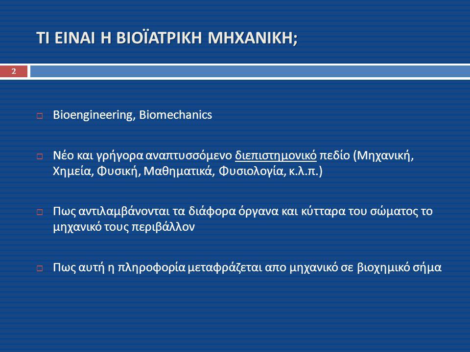 ΣΚΟΠΟΙ ΤΗΣ ΒΙΟΪΑΤΡΙΚΗΣ ΜΗΧΑΝΙΚΗΣ 3  Κατανόηση των μηχανισμών μετάδοσης του μηχανικού σήματος και μετατροπής του σε βιοχημικό  Βελτίωση της ποιότητας ζωής  Καταπολέμηση των ασθενειών  Δημιουργία κοινής γλώσσας ανάμεσα στους γιατρούς και τους θετικούς επιστήμονες