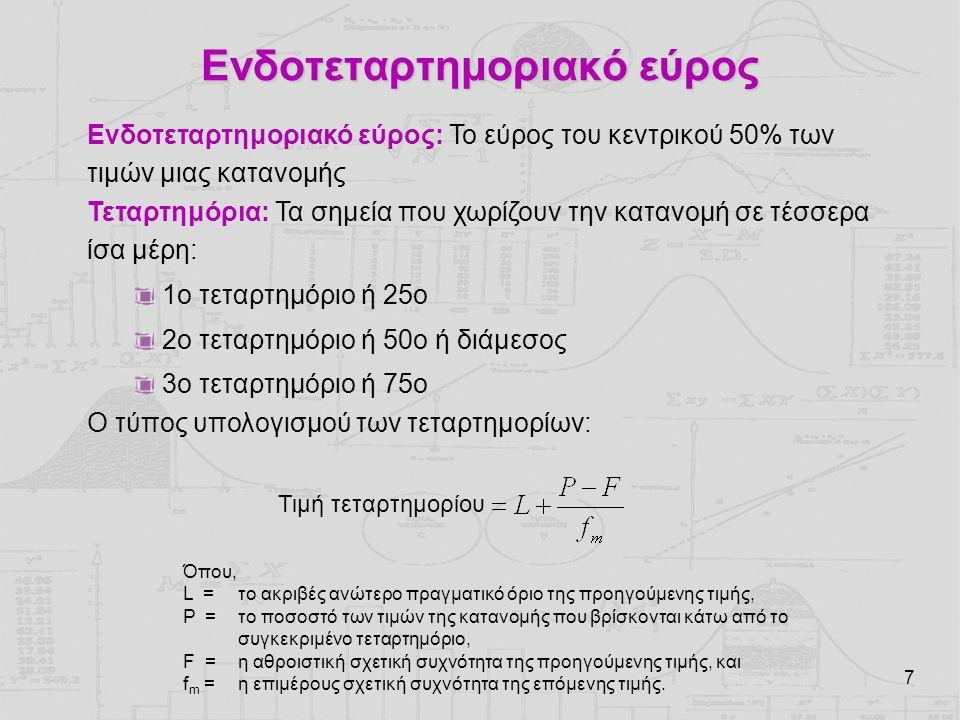 7 Ενδοτεταρτημοριακό εύρος Ενδοτεταρτημοριακό εύρος: Το εύρος του κεντρικού 50% των τιμών μιας κατανομής Τεταρτημόρια: Τα σημεία που χωρίζουν την κατανομή σε τέσσερα ίσα μέρη: 1ο τεταρτημόριο ή 25ο 2ο τεταρτημόριο ή 50ο ή διάμεσος 3ο τεταρτημόριο ή 75ο Ο τύπος υπολογισμού των τεταρτημορίων: Όπου, L = το ακριβές ανώτερο πραγματικό όριο της προηγούμενης τιμής, P = το ποσοστό των τιμών της κατανομής που βρίσκονται κάτω από το συγκεκριμένο τεταρτημόριο, F = η αθροιστική σχετική συχνότητα της προηγούμενης τιμής, και f m = η επιμέρους σχετική συχνότητα της επόμενης τιμής.