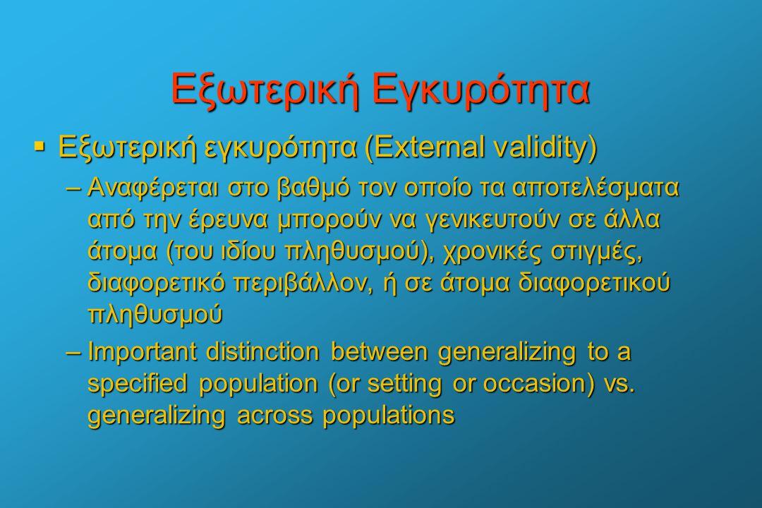 Εξωτερική Εγκυρότητα  Εξωτερική εγκυρότητα (External validity) –Αναφέρεται στο βαθμό τον οποίο τα αποτελέσματα από την έρευνα μπορούν να γενικευτούν