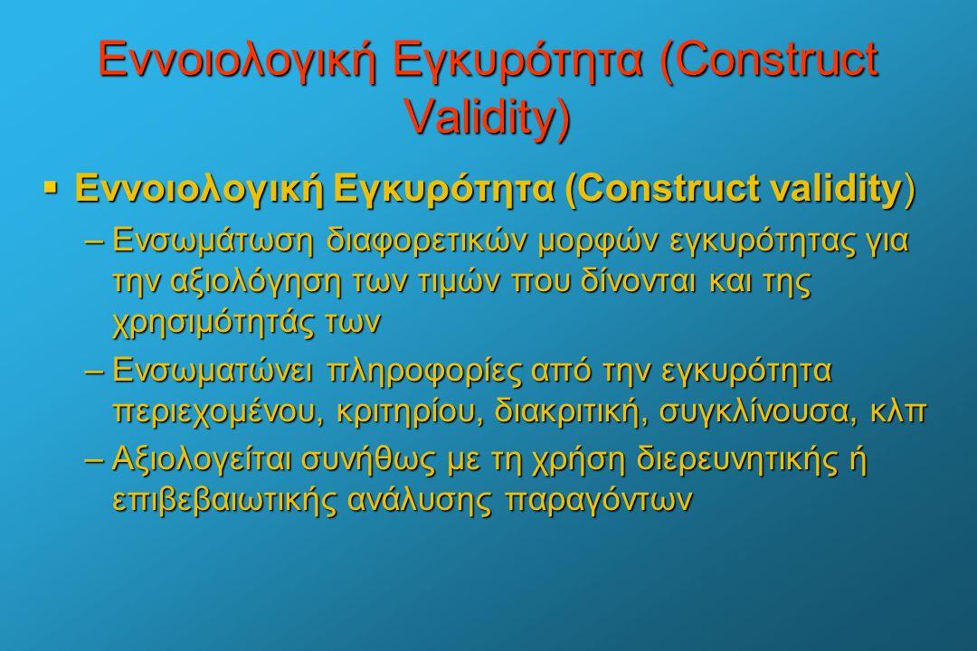 Εννοιολογική Εγκυρότητα (Construct Validity)  Εννοιολογική Εγκυρότητα (Construct validity) –Ενσωμάτωση διαφορετικών μορφών εγκυρότητας για την αξιολό