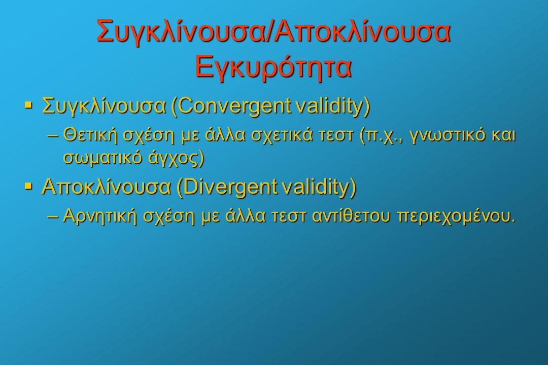 Συγκλίνουσα/Αποκλίνουσα Εγκυρότητα  Συγκλίνουσα (Convergent validity) –Θετική σχέση με άλλα σχετικά τεστ (π.χ., γνωστικό και σωματικό άγχος)  Αποκλί