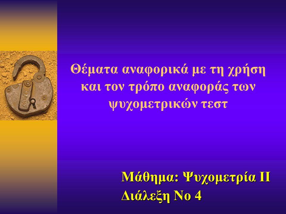Θέματα αναφορικά με τη χρήση και τον τρόπο αναφοράς των ψυχομετρικών τεστ Μάθημα: Ψυχομετρία II Διάλεξη Νο 4