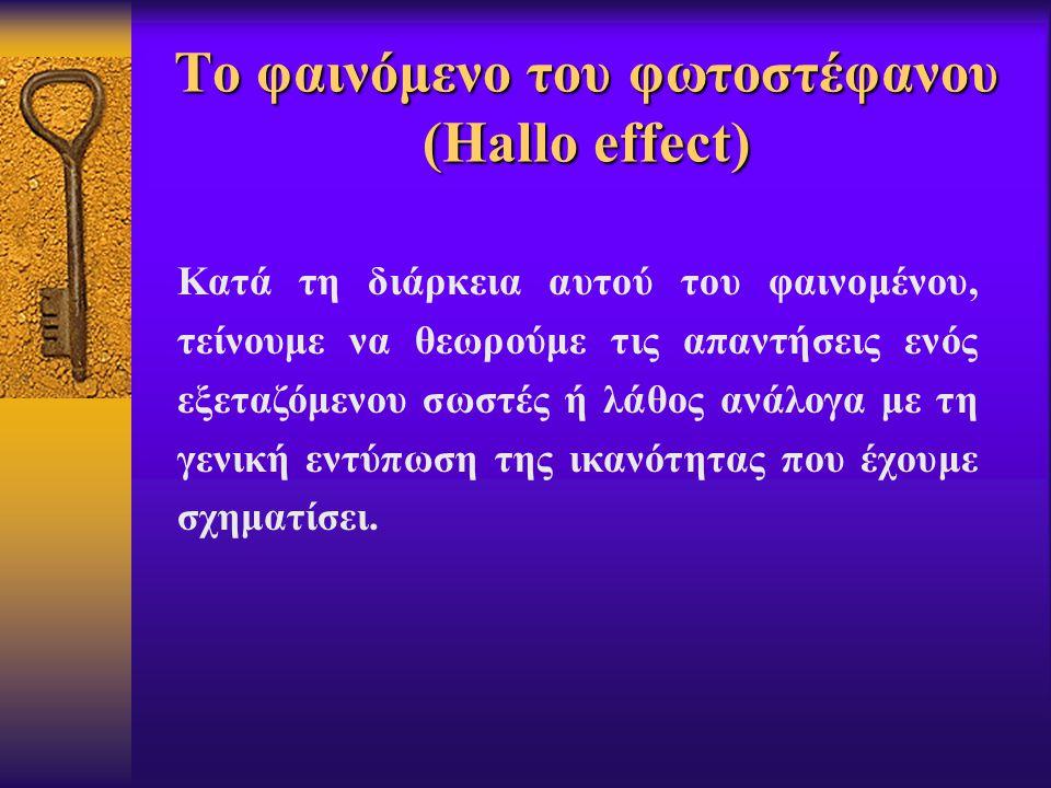 Το φαινόμενο του φωτοστέφανου (Hallo effect) Κατά τη διάρκεια αυτού του φαινομένου, τείνουμε να θεωρούμε τις απαντήσεις ενός εξεταζόμενου σωστές ή λάθος ανάλογα με τη γενική εντύπωση της ικανότητας που έχουμε σχηματίσει.