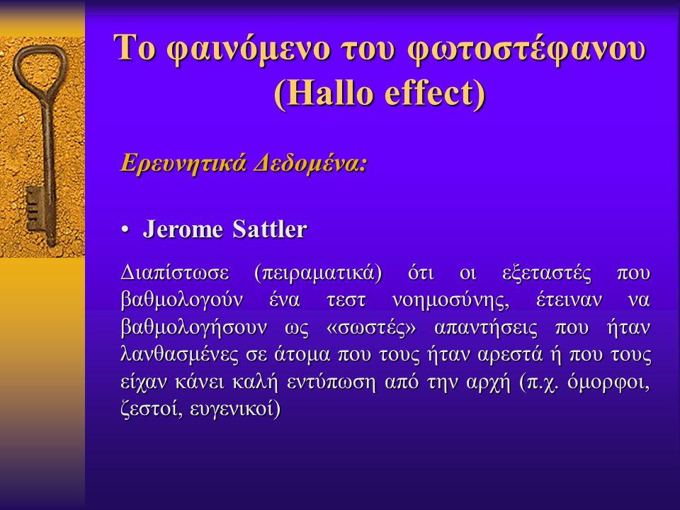 Το φαινόμενο του φωτοστέφανου (Hallo effect) Ερευνητικά Δεδομένα: Jerome Sattler Jerome Sattler Διαπίστωσε (πειραματικά) ότι οι εξεταστές που βαθμολογούν ένα τεστ νοημοσύνης, έτειναν να βαθμολογήσουν ως «σωστές» απαντήσεις που ήταν λανθασμένες σε άτομα που τους ήταν αρεστά ή που τους είχαν κάνει καλή εντύπωση από την αρχή (π.χ.